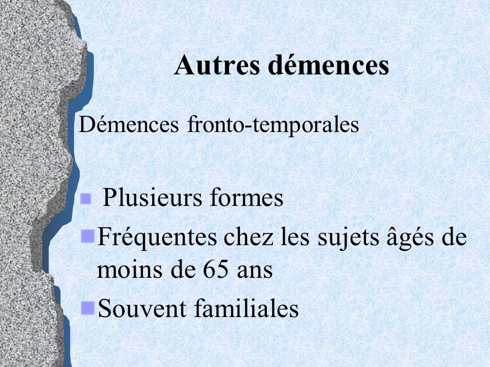 Autres démences Démences fronto-temporales Plusieurs formes Fréquentes chez les sujets âgés de moins de 65 ans Souvent familiales