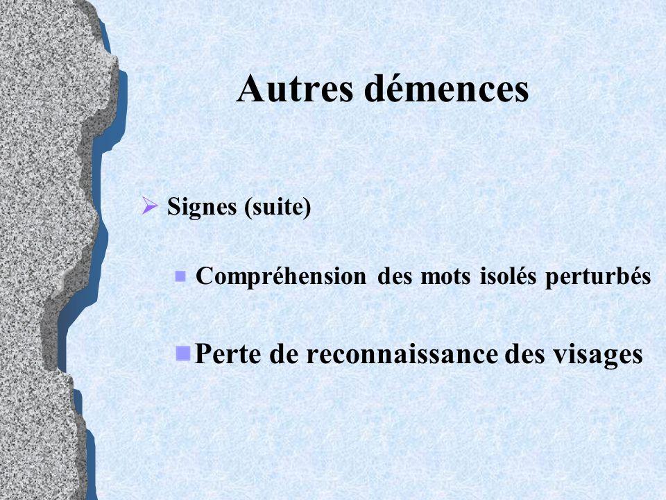 Autres démences Signes (suite) Compréhension des mots isolés perturbés Perte de reconnaissance des visages