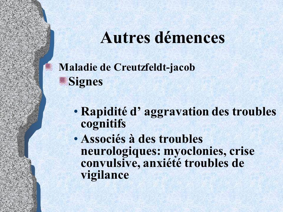 Autres démences Maladie de Creutzfeldt-jacob Signes Rapidité d aggravation des troubles cognitifs Associés à des troubles neurologiques: myoclonies, c