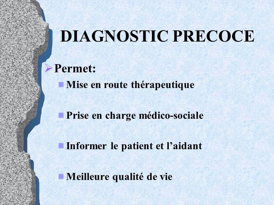 DIAGNOSTIC PRECOCE Permet: Mise en route thérapeutique Prise en charge médico-sociale Informer le patient et laidant Meilleure qualité de vie