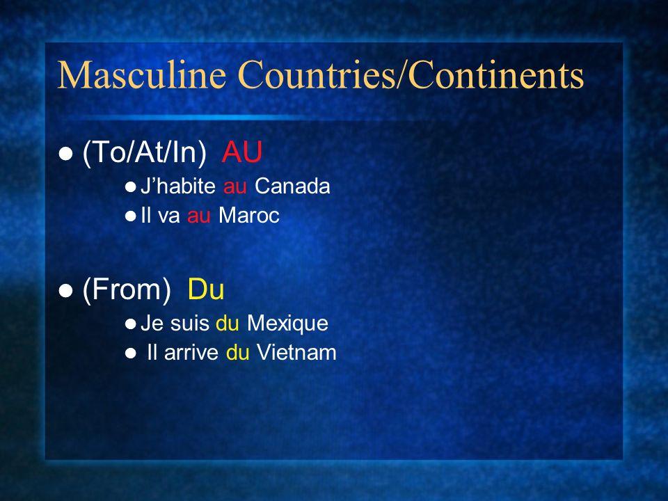 Masculine Countries/Continents (To/At/In) AU Jhabite au Canada Il va au Maroc (From) Du Je suis du Mexique Il arrive du Vietnam