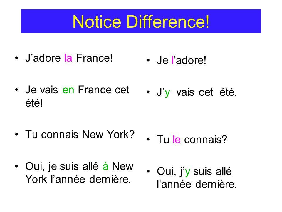 Notice Difference! Jadore la France! Je vais en France cet été! Tu connais New York? Oui, je suis allé à New York lannée dernière. Je ladore! Jy vais
