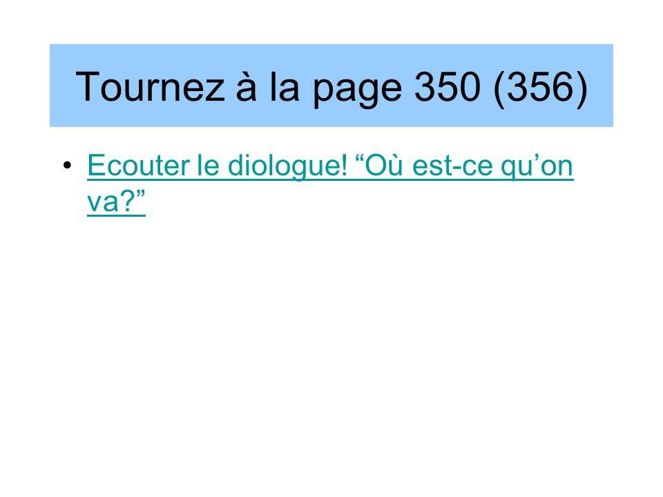 Tournez à la page 350 (356) Ecouter le diologue! Où est-ce quon va?Ecouter le diologue! Où est-ce quon va?