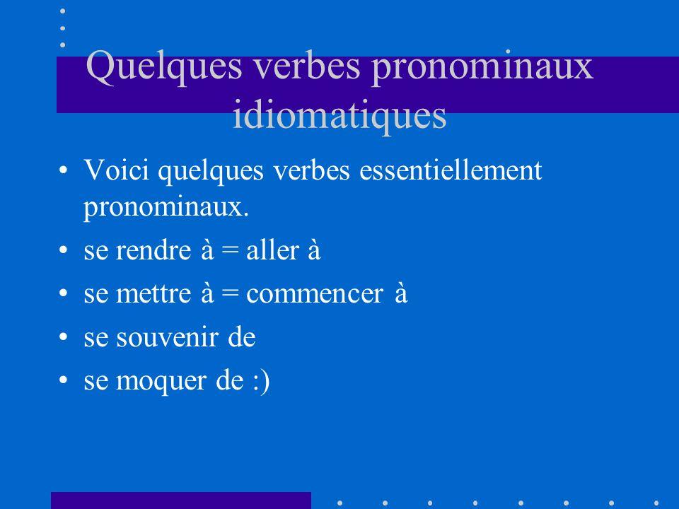 Quelques verbes pronominaux idiomatiques Voici quelques verbes essentiellement pronominaux. se rendre à = aller à se mettre à = commencer à se souveni