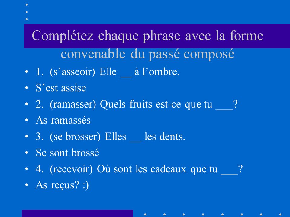 Complétez chaque phrase avec la forme convenable du passé composé 1. (sasseoir) Elle __ à lombre. Sest assise 2. (ramasser) Quels fruits est-ce que tu