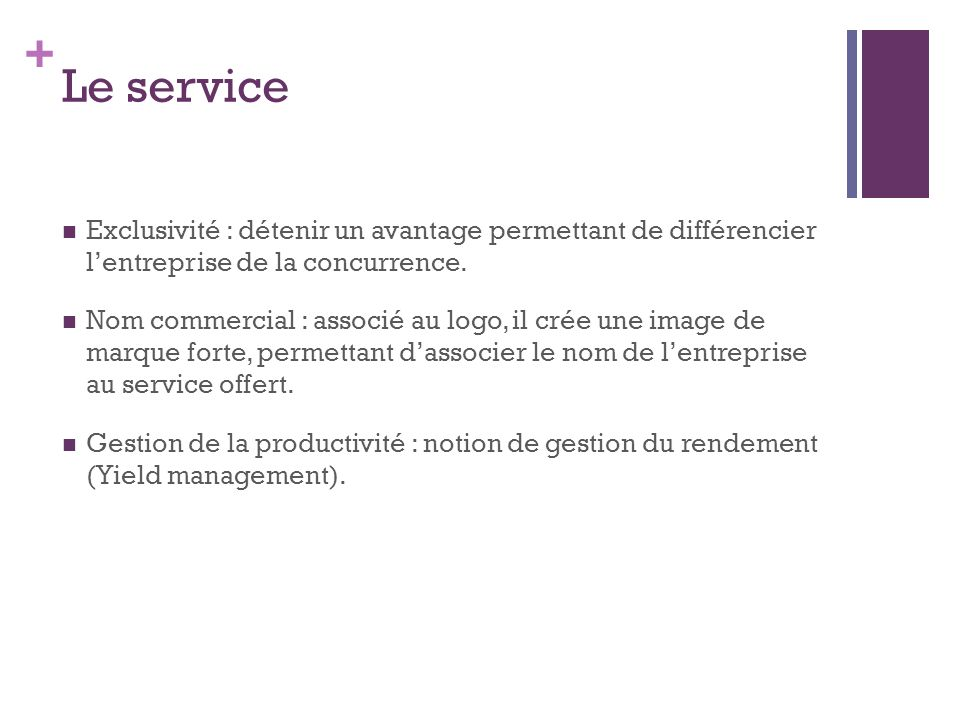+ Le service Exclusivité : détenir un avantage permettant de différencier lentreprise de la concurrence. Nom commercial : associé au logo, il crée une