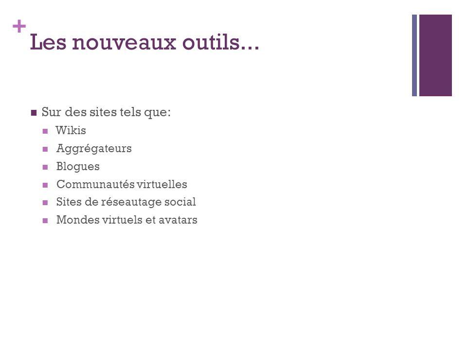 + Les nouveaux outils... Sur des sites tels que: Wikis Aggrégateurs Blogues Communautés virtuelles Sites de réseautage social Mondes virtuels et avata