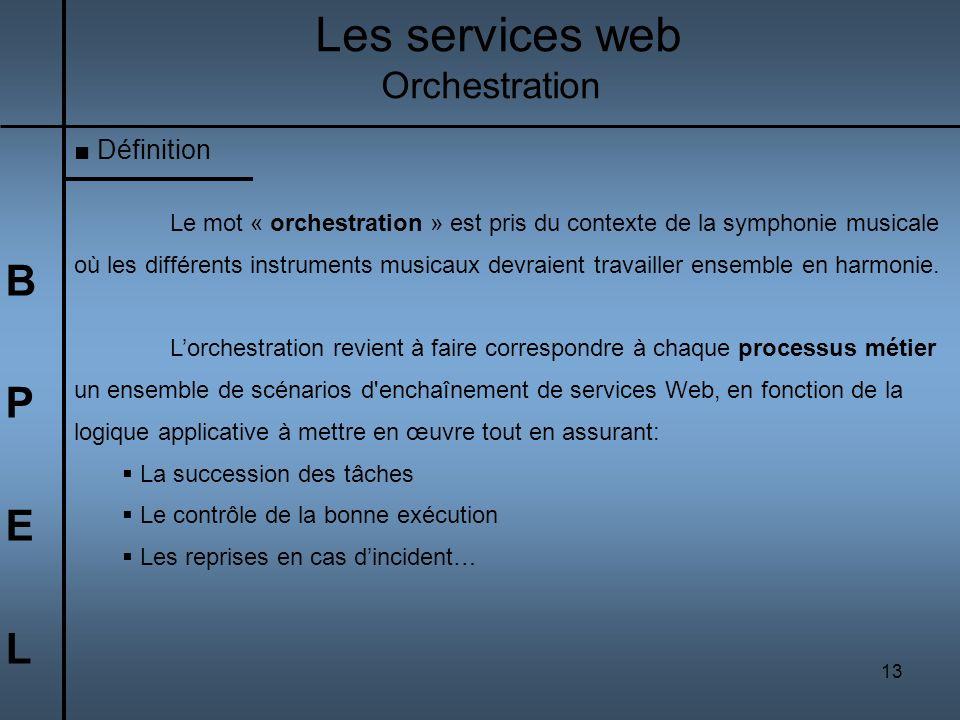 13 BPELBPEL Les services web Orchestration Définition Le mot « orchestration » est pris du contexte de la symphonie musicale où les différents instrum