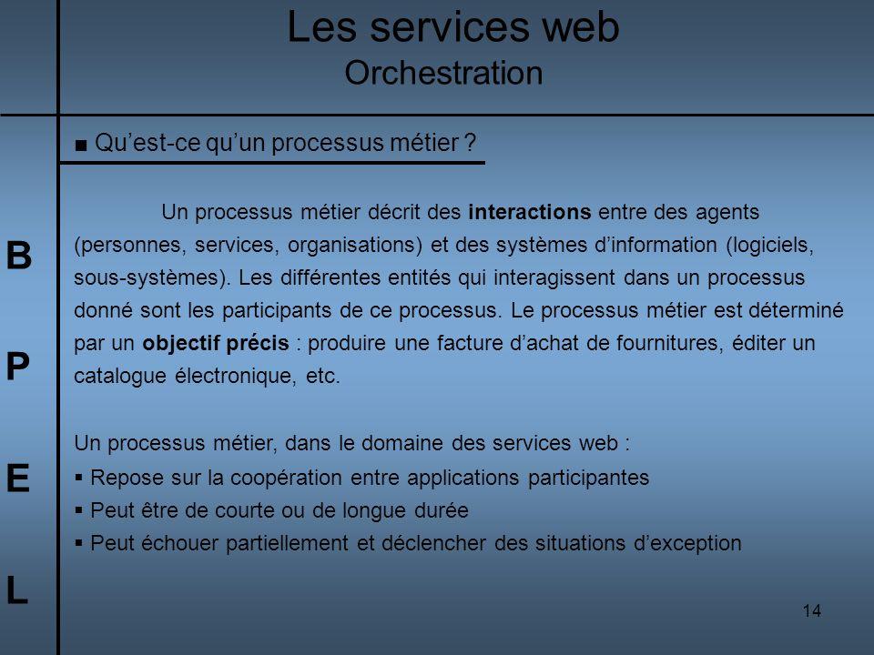 14 BPELBPEL Les services web Orchestration Quest-ce quun processus métier ? Un processus métier décrit des interactions entre des agents (personnes, s