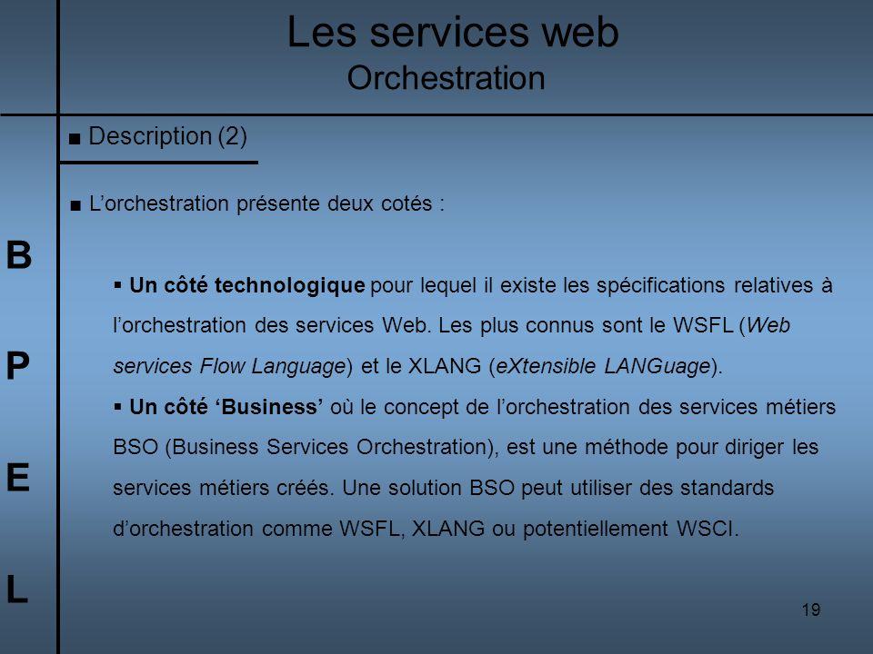 19 BPELBPEL Les services web Orchestration Lorchestration présente deux cotés : Un côté technologique pour lequel il existe les spécifications relativ
