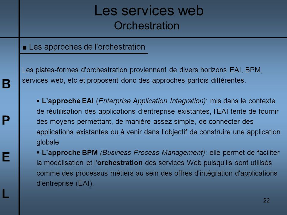 22 BPELBPEL Les services web Orchestration Les approches de lorchestration Les plates-formes d'orchestration proviennent de divers horizons EAI, BPM,