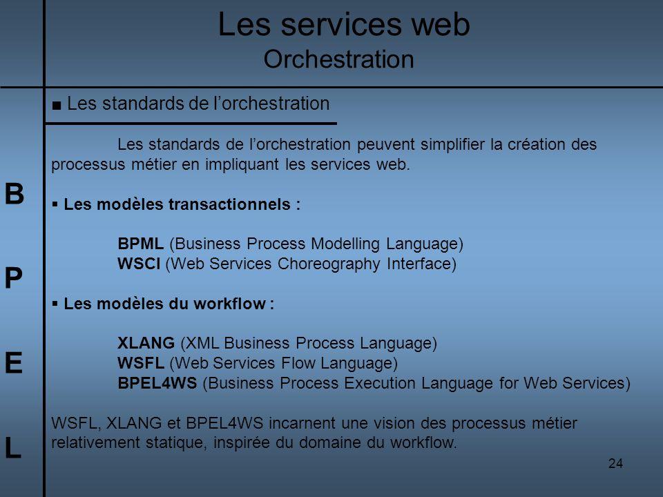 24 BPELBPEL Les services web Orchestration Les standards de lorchestration Les standards de lorchestration peuvent simplifier la création des processu