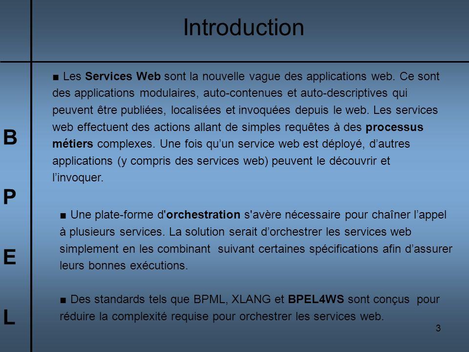3 BPELBPEL Introduction Les Services Web sont la nouvelle vague des applications web. Ce sont des applications modulaires, auto-contenues et auto-desc