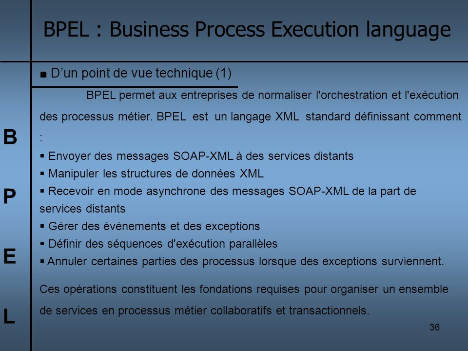 36 BPELBPEL BPEL : Business Process Execution language Dun point de vue technique (1) BPEL permet aux entreprises de normaliser l'orchestration et l'e