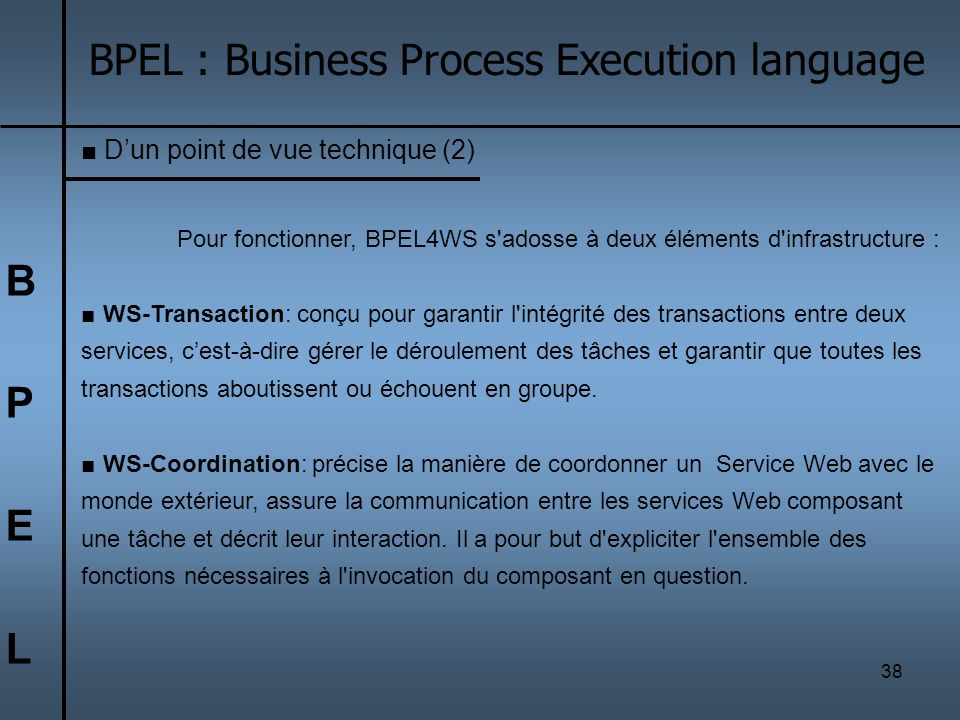 38 BPELBPEL BPEL : Business Process Execution language Dun point de vue technique (2) Pour fonctionner, BPEL4WS s'adosse à deux éléments d'infrastruct