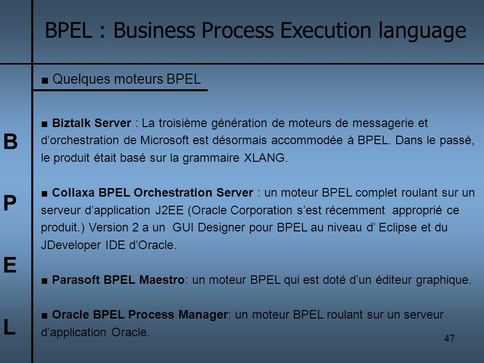 48 BPELBPEL BPEL : Business Process Execution language Exemple: Oracle BPEL Process Manager Oracle BPEL Process Manager fournit une solution fiable et conviviale pour le design, le déploiement et la gestion des processus métier BPEL.
