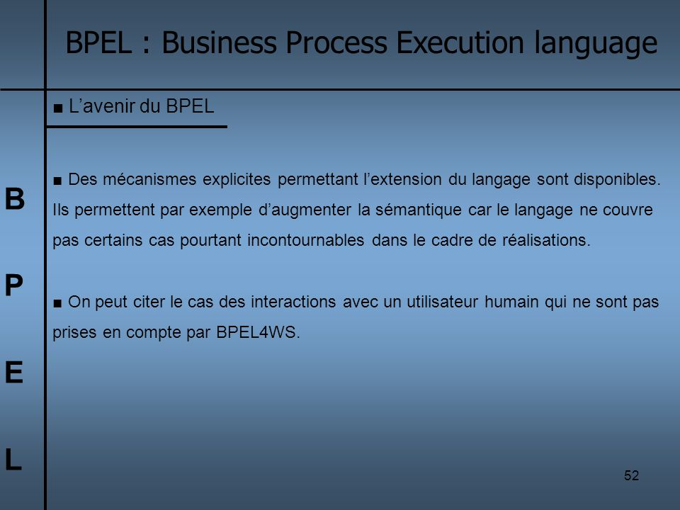 52 BPELBPEL BPEL : Business Process Execution language Lavenir du BPEL Des mécanismes explicites permettant lextension du langage sont disponibles. Il