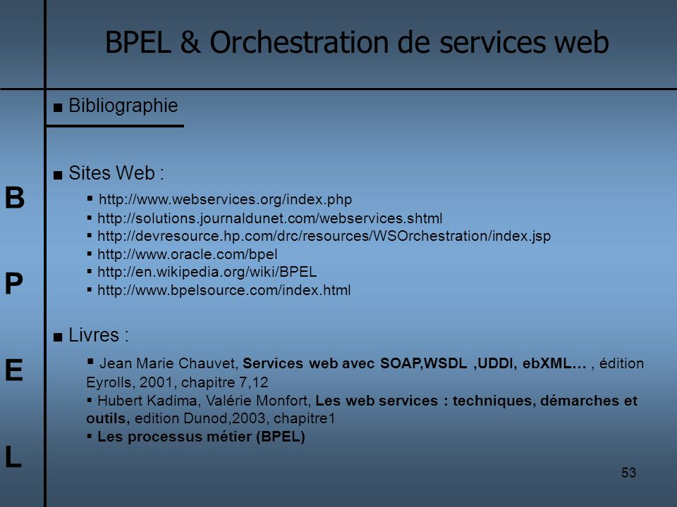 53 BPELBPEL BPEL & Orchestration de services web Bibliographie Sites Web : http://www.webservices.org/index.php http://solutions.journaldunet.com/webs