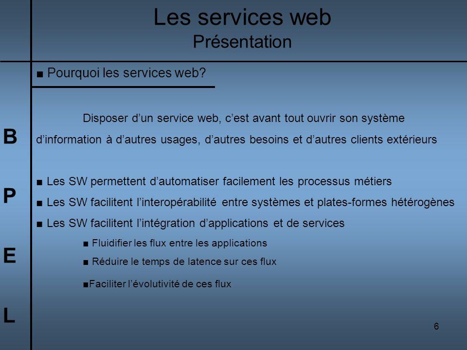 6 BPELBPEL Les services web Présentation Pourquoi les services web? Disposer dun service web, cest avant tout ouvrir son système dinformation à dautre