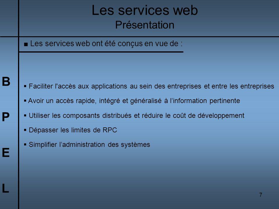7 BPELBPEL Les services web Présentation Les services web ont été conçus en vue de : Faciliter l'accès aux applications au sein des entreprises et ent