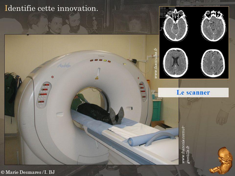 © Marie Desmares / I. BJ Identifie cette innovation. www.francois.cornut- gentille.fr www.fascicules.fr Le scanner