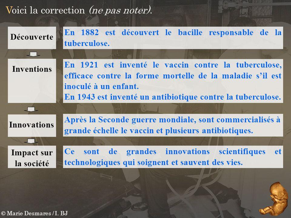 © Marie Desmares / I. BJ Voici la correction (ne pas noter). En 1882 est découvert le bacille responsable de la tuberculose. Ce sont de grandes innova