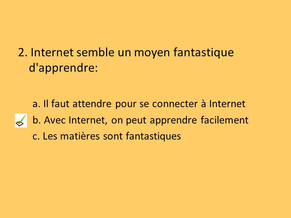 2. Internet semble un moyen fantastique d'apprendre: a. Il faut attendre pour se connecter à Internet b. Avec Internet, on peut apprendre facilement c