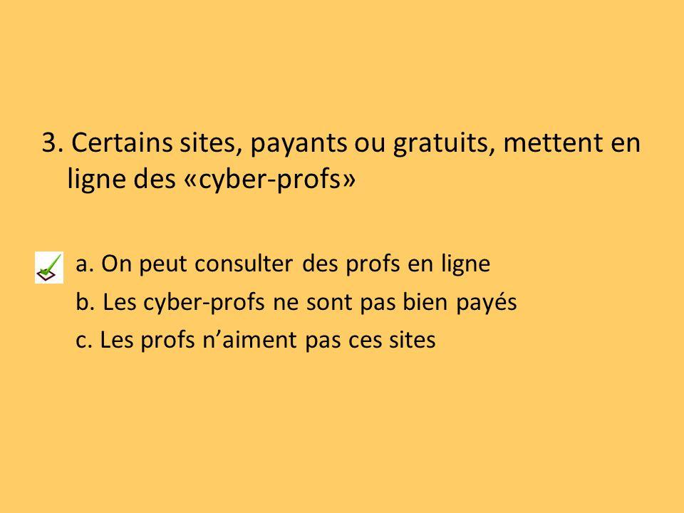 3. Certains sites, payants ou gratuits, mettent en ligne des «cyber-profs» a. On peut consulter des profs en ligne b. Les cyber-profs ne sont pas bien