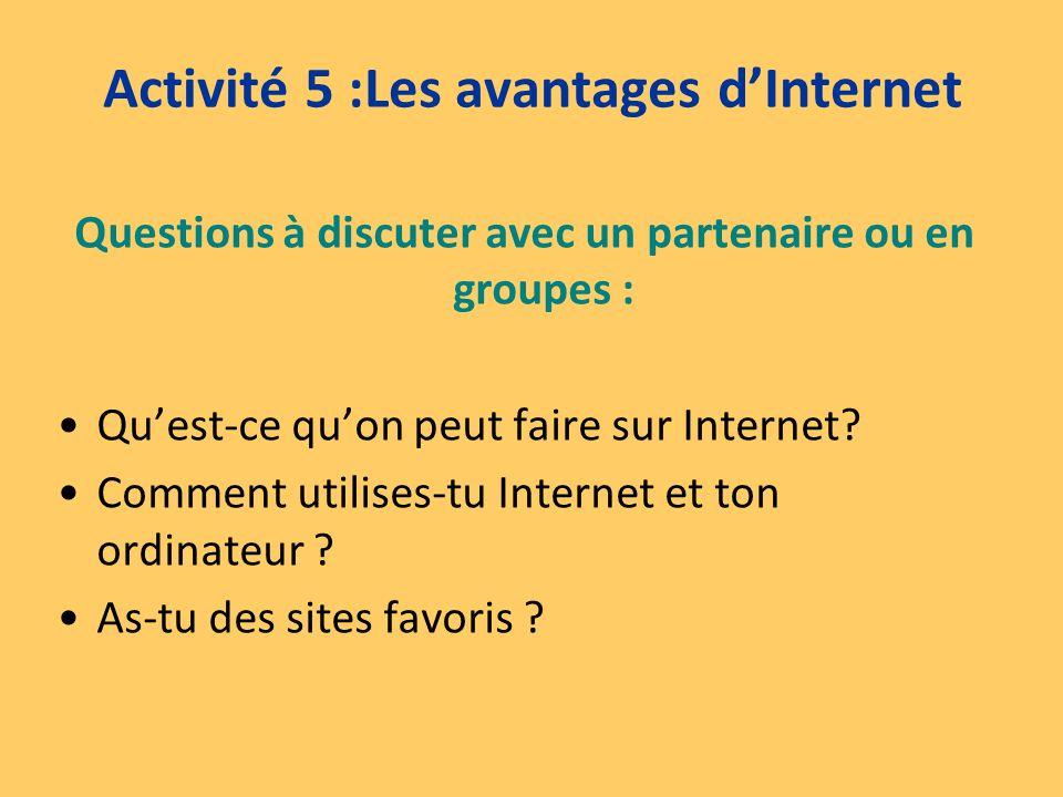 Activité 5 :Les avantages dInternet Questions à discuter avec un partenaire ou en groupes : Quest-ce quon peut faire sur Internet? Comment utilises-tu