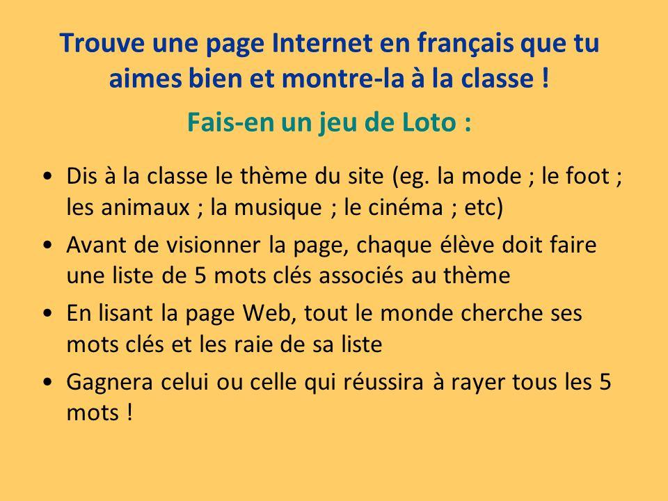 Trouve une page Internet en français que tu aimes bien et montre-la à la classe ! Fais-en un jeu de Loto : Dis à la classe le thème du site (eg. la mo