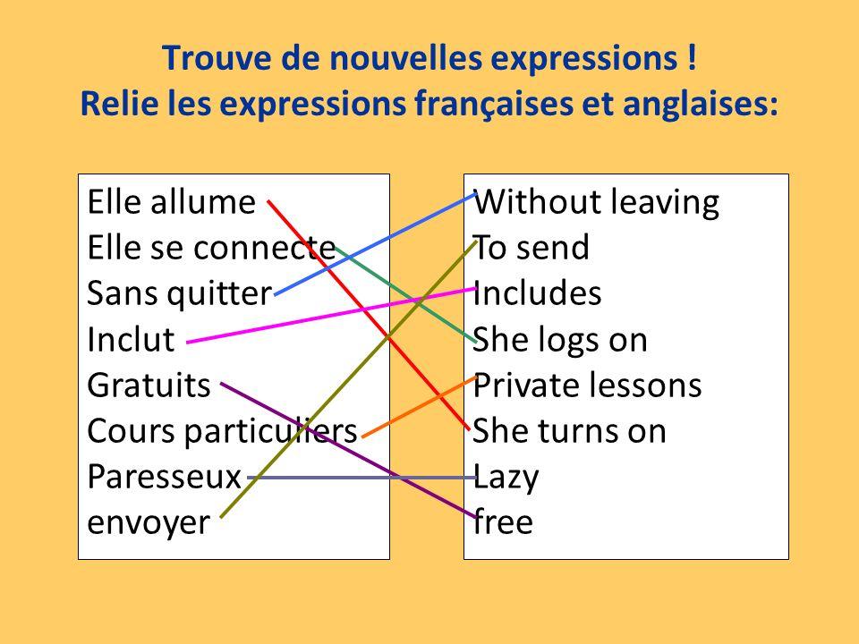 Trouve de nouvelles expressions ! Relie les expressions françaises et anglaises: Elle allume Elle se connecte Sans quitter Inclut Gratuits Cours parti