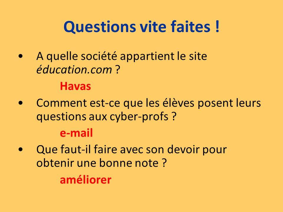 A quelle société appartient le site éducation.com ? Havas Comment est-ce que les élèves posent leurs questions aux cyber-profs ? e-mail Que faut-il fa