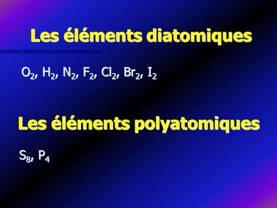 Les éléments diatomiques O 2, H 2, N 2, F 2, Cl 2, Br 2, I 2 Les éléments polyatomiques S 8, P 4