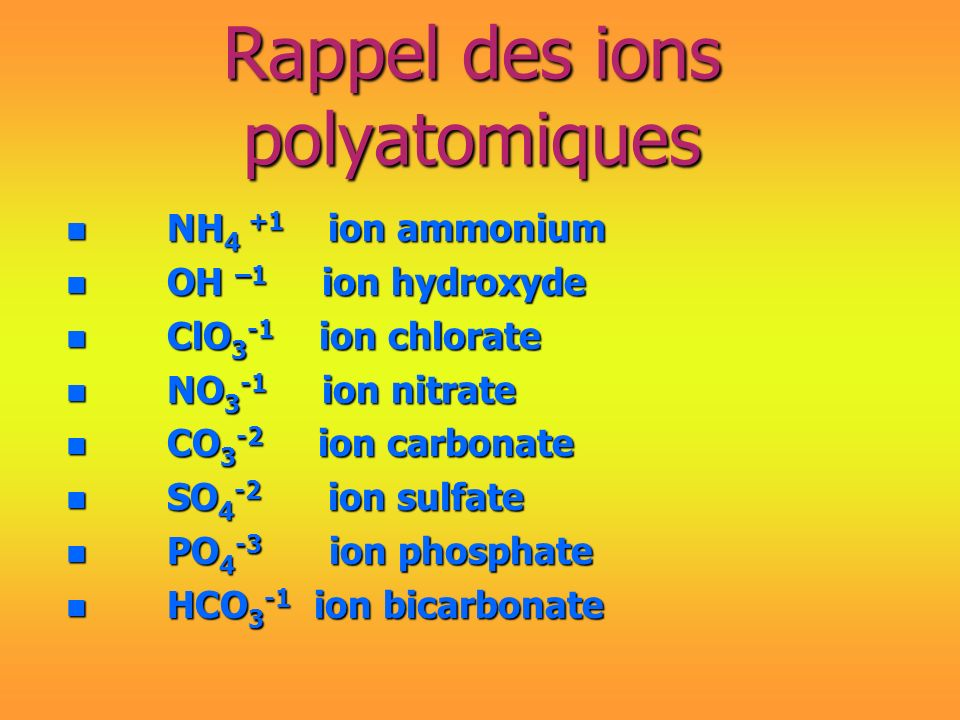 Rappel des ions polyatomiques n NH 4 +1 ion ammonium n OH –1 ion hydroxyde n ClO 3 -1 ion chlorate n NO 3 -1 ion nitrate n CO 3 -2 ion carbonate n SO