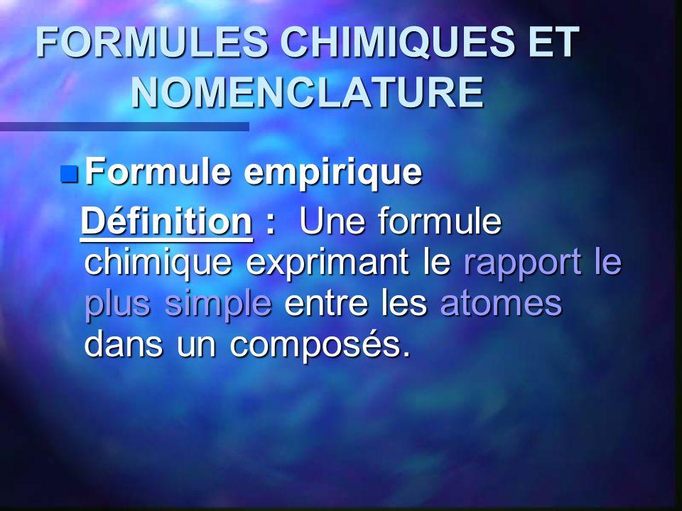 FORMULES CHIMIQUES ET NOMENCLATURE Formule empirique Formule empirique Définition : Une formule chimique exprimant le rapport le plus simple entre les