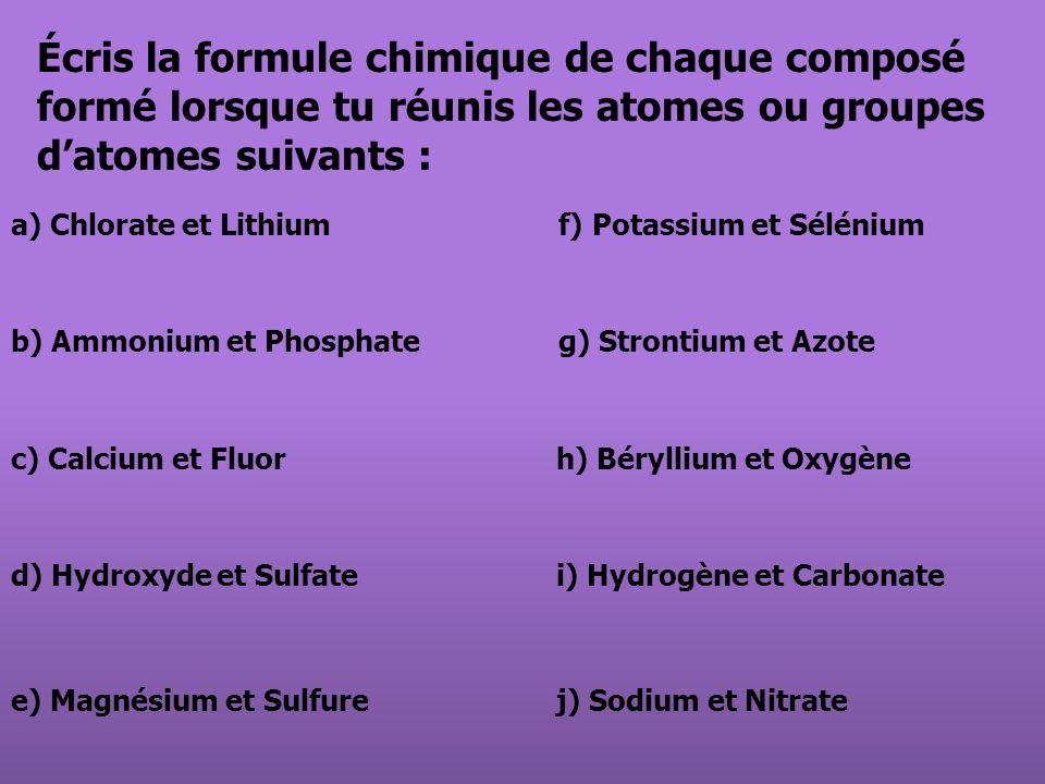 Écris la formule chimique de chaque composé formé lorsque tu réunis les atomes ou groupes datomes suivants : a) Chlorate et Lithium f) Potassium et Sé