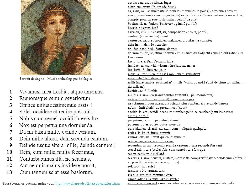 Vivamus, mea Lesbia, atque amemus, Rumoresque senum severiorum Omnes unius aestimemus assis ! Soles occidere et redire possunt ; Nobis cum semel occid