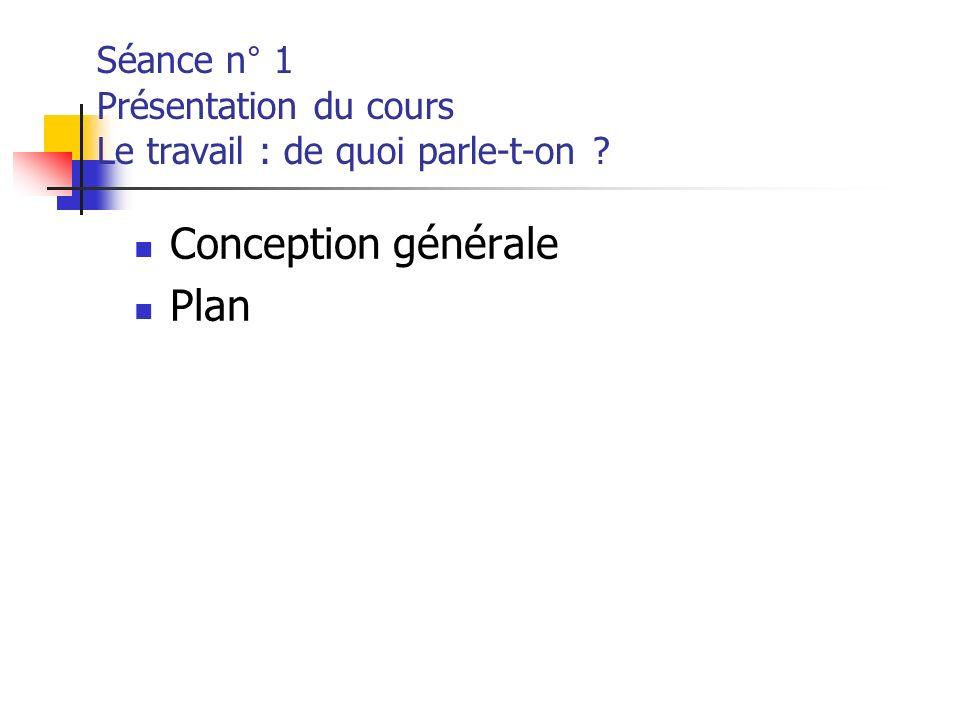 Séance n° 1 Présentation du cours Le travail : de quoi parle-t-on ? Conception générale Plan