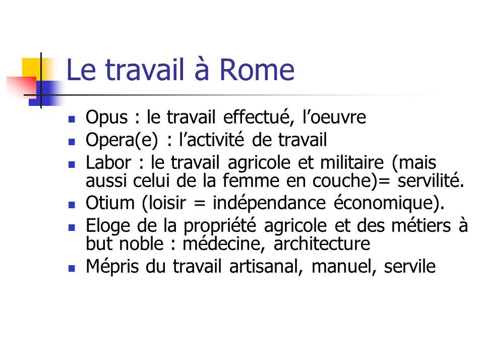 Le travail à Rome Opus : le travail effectué, loeuvre Opera(e) : lactivité de travail Labor : le travail agricole et militaire (mais aussi celui de la femme en couche)= servilité.