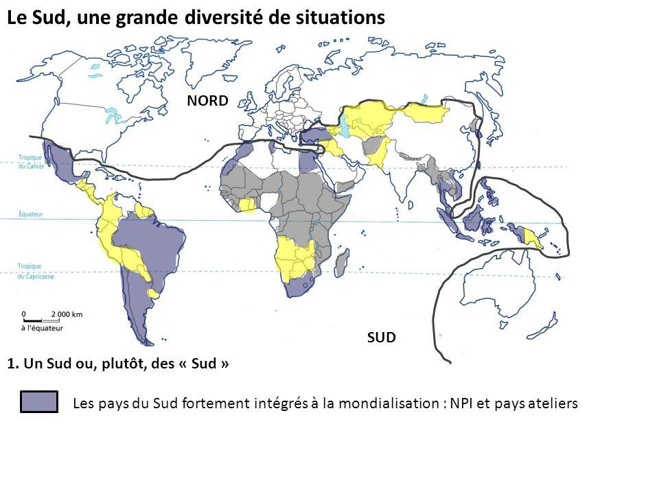 Le Sud, une grande diversité de situations 1. Un Sud ou, plutôt, des « Sud » Les pays du Sud fortement intégrés à la mondialisation : NPI et pays atel