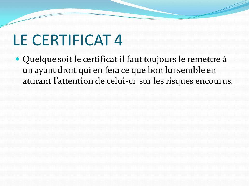 LE CERTIFICAT 4 Quelque soit le certificat il faut toujours le remettre à un ayant droit qui en fera ce que bon lui semble en attirant lattention de c