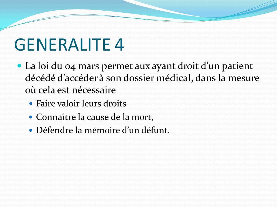 GENERALITE 4 La loi du 04 mars permet aux ayant droit dun patient décédé daccéder à son dossier médical, dans la mesure où cela est nécessaire Faire v