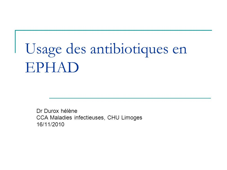 Usage des antibiotiques en EPHAD Dr Durox hélène CCA Maladies infectieuses, CHU Limoges 16/11/2010