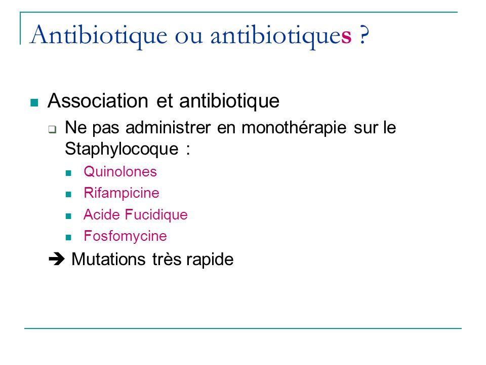 Antibiotique ou antibiotiques ? Association et antibiotique Ne pas administrer en monothérapie sur le Staphylocoque : Quinolones Rifampicine Acide Fuc