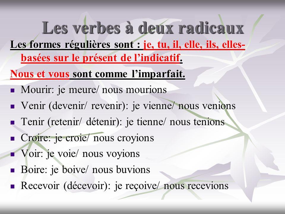 Les verbes à deux radicaux Les formes régulières sont : je, tu, il, elle, ils, elles- basées sur le présent de lindicatif. Nous et vous sont comme lim