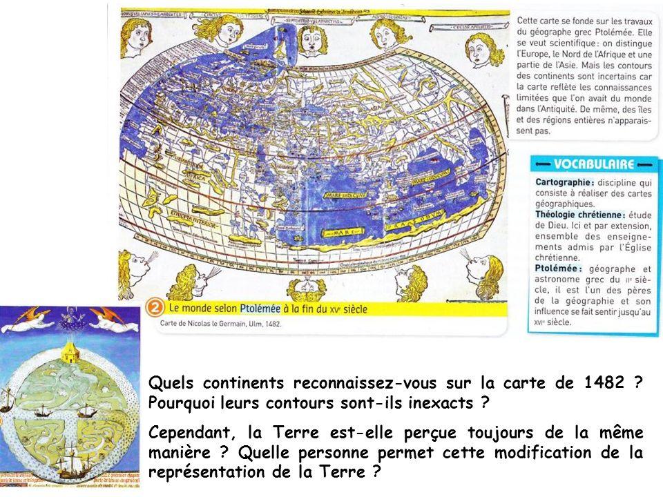 Quels continents reconnaissez-vous sur la carte de 1482 ? Pourquoi leurs contours sont-ils inexacts ? Cependant, la Terre est-elle perçue toujours de
