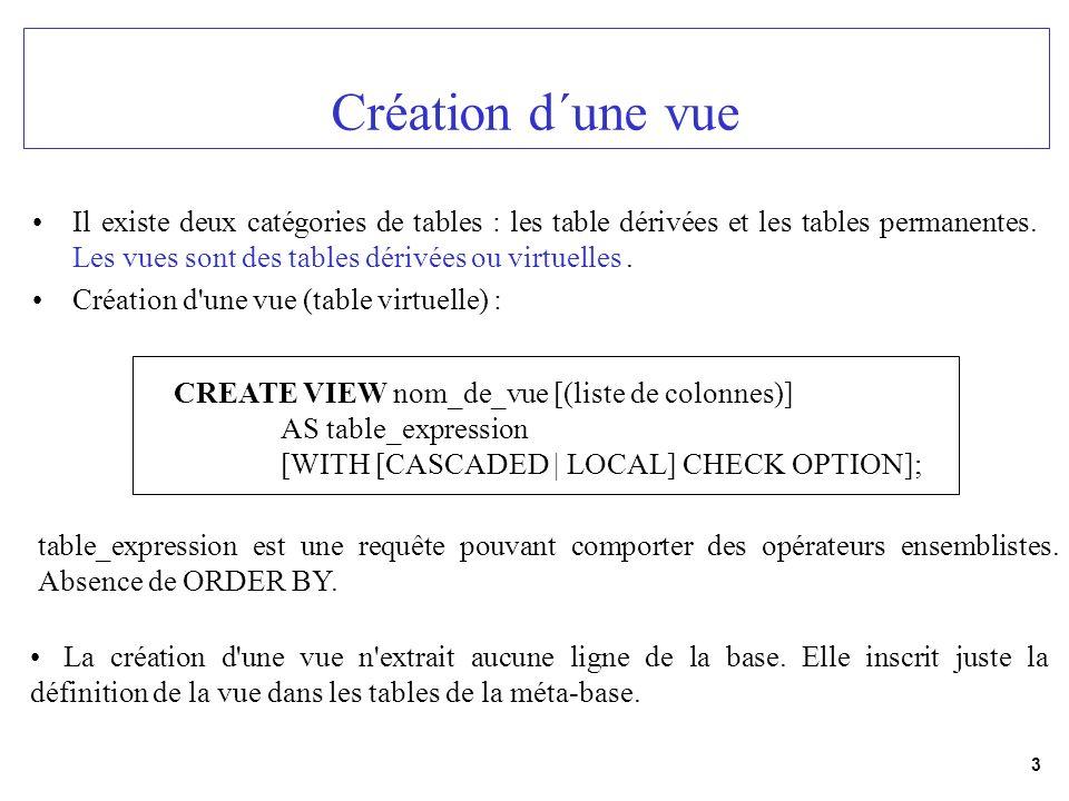 4 Création d´une vue (exemple) CREATE VIEW etudiants_MIAGE (numero, nom, prenom, date_de_naissance, filiere, année) AS SELECT * FROM etudiants WHERE filiere = MIAGE and année = licence ; Attributs de etudiants : num_etu, nom_etu, pre_etu, ddn, filiere, année ou bien CREATE VIEW etudiants_MIAGE AS SELECT * FROM etudiants WHERE filiere = MIAGE and année = licence ;