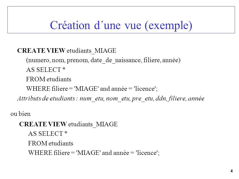 4 Création d´une vue (exemple) CREATE VIEW etudiants_MIAGE (numero, nom, prenom, date_de_naissance, filiere, année) AS SELECT * FROM etudiants WHERE f