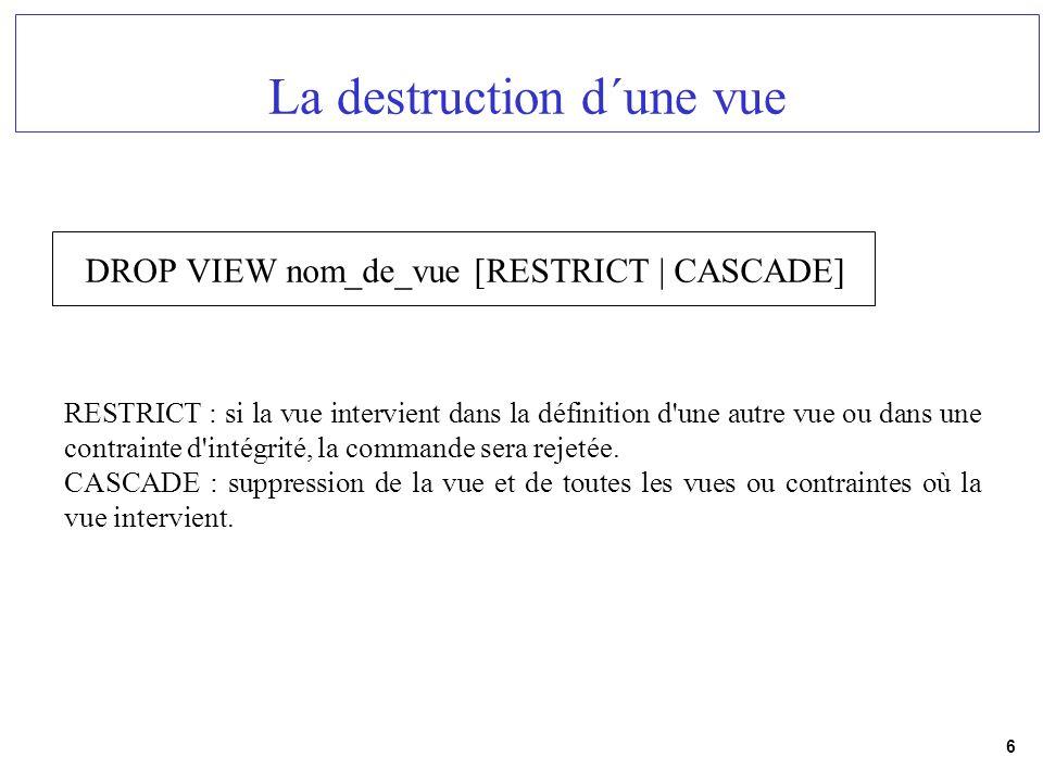 6 La destruction d´une vue DROP VIEW nom_de_vue [RESTRICT | CASCADE] RESTRICT : si la vue intervient dans la définition d'une autre vue ou dans une co