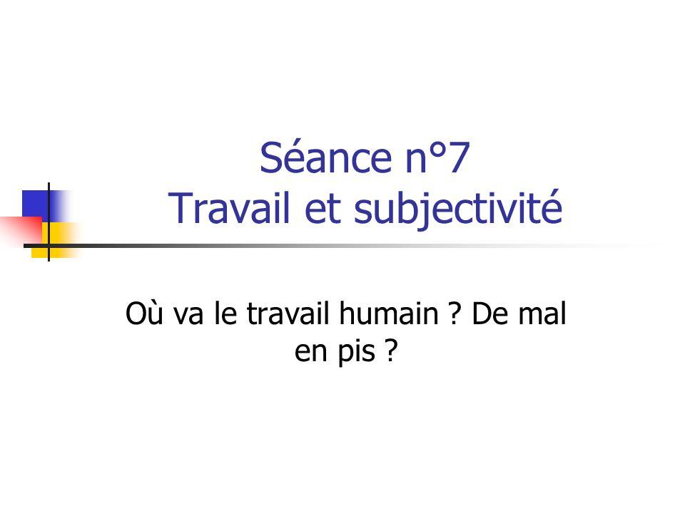 Séance n°7 Travail et subjectivité Où va le travail humain ? De mal en pis ?
